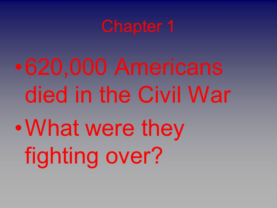 Chapter 1 620,000 Americans died in the Civil War What were they fighting over?