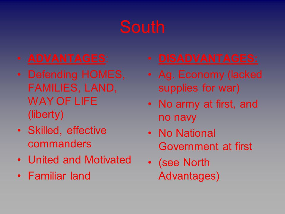South ADVANTAGES: Defending HOMES, FAMILIES, LAND, WAY OF LIFE (liberty) Skilled, effective commanders United and Motivated Familiar land DISADVANTAGE