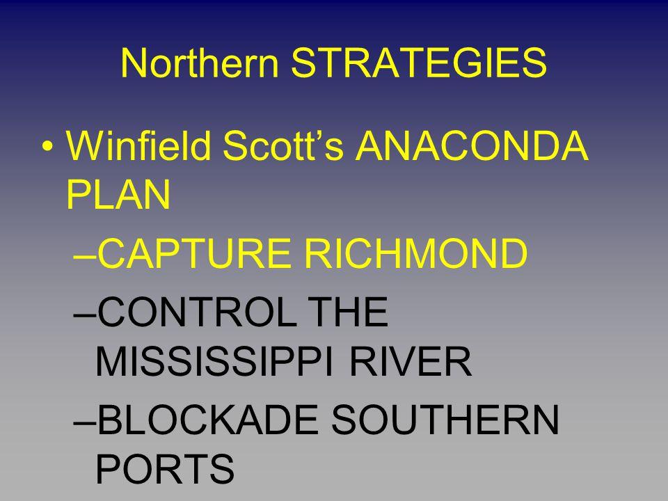 Northern STRATEGIES Winfield Scott's ANACONDA PLAN –CAPTURE RICHMOND –CONTROL THE MISSISSIPPI RIVER –BLOCKADE SOUTHERN PORTS