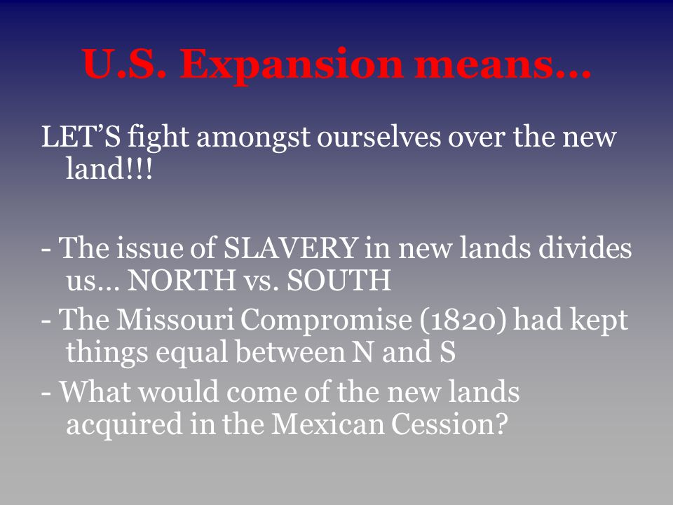 U.S. Expansion means… LET'S fight amongst ourselves over the new land!!! - The issue of SLAVERY in new lands divides us… NORTH vs. SOUTH - The Missour