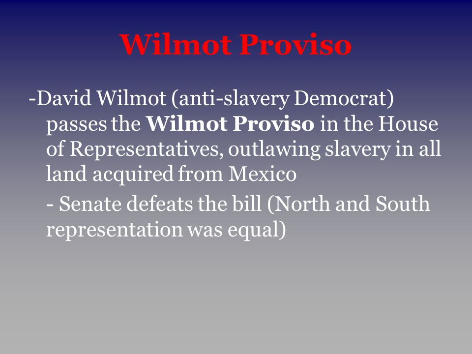 Wilmot Proviso -David Wilmot (anti-slavery Democrat) passes the Wilmot Proviso in the House of Representatives, outlawing slavery in all land acquired