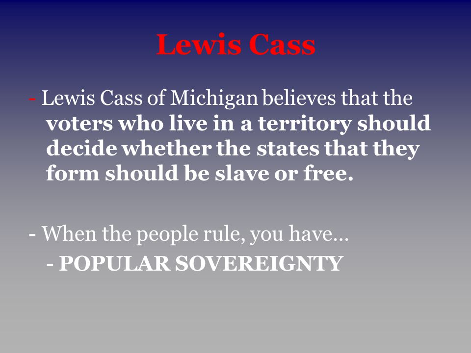 Lewis Cass - Lewis Cass of Michigan believes that the voters who live in a territory should decide whether the states that they form should be slave o