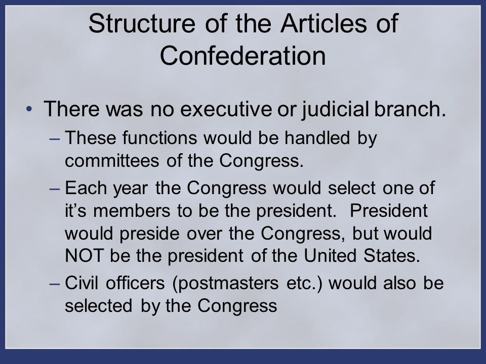 Structure of the Articles of Confederation There was no executive or judicial branch. –These functions would be handled by committees of the Congress.