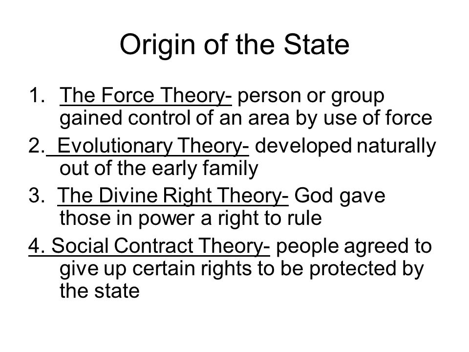 Origin of the State 1.The Force Theory- person or group gained control of an area by use of force 2. Evolutionary Theory- developed naturally out of t