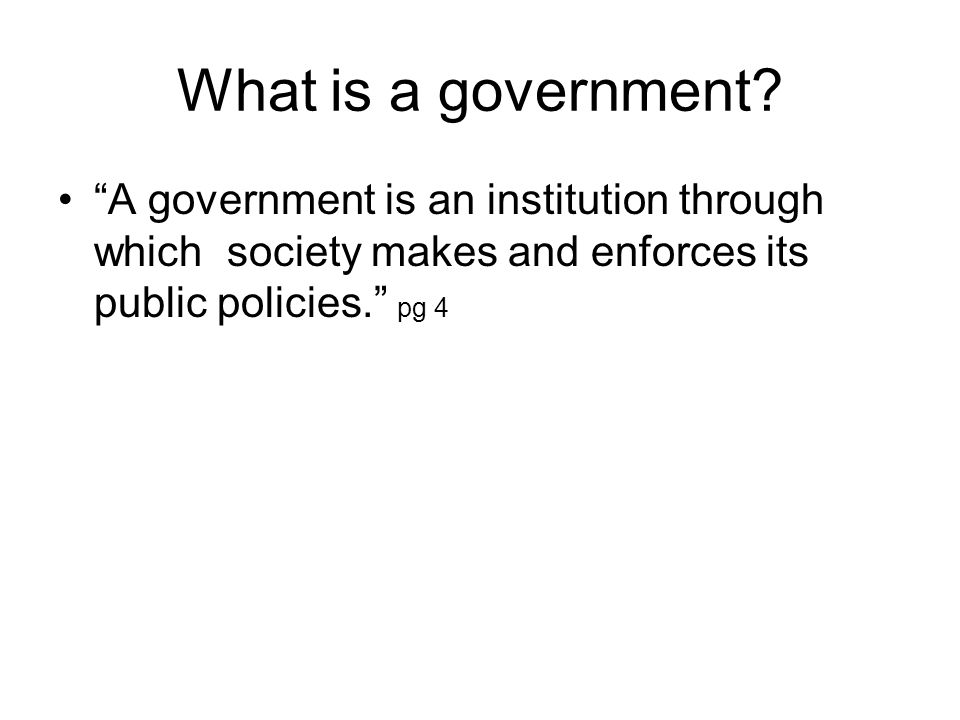 """What is a government? """"A government is an institution through which society makes and enforces its public policies."""" pg 4"""