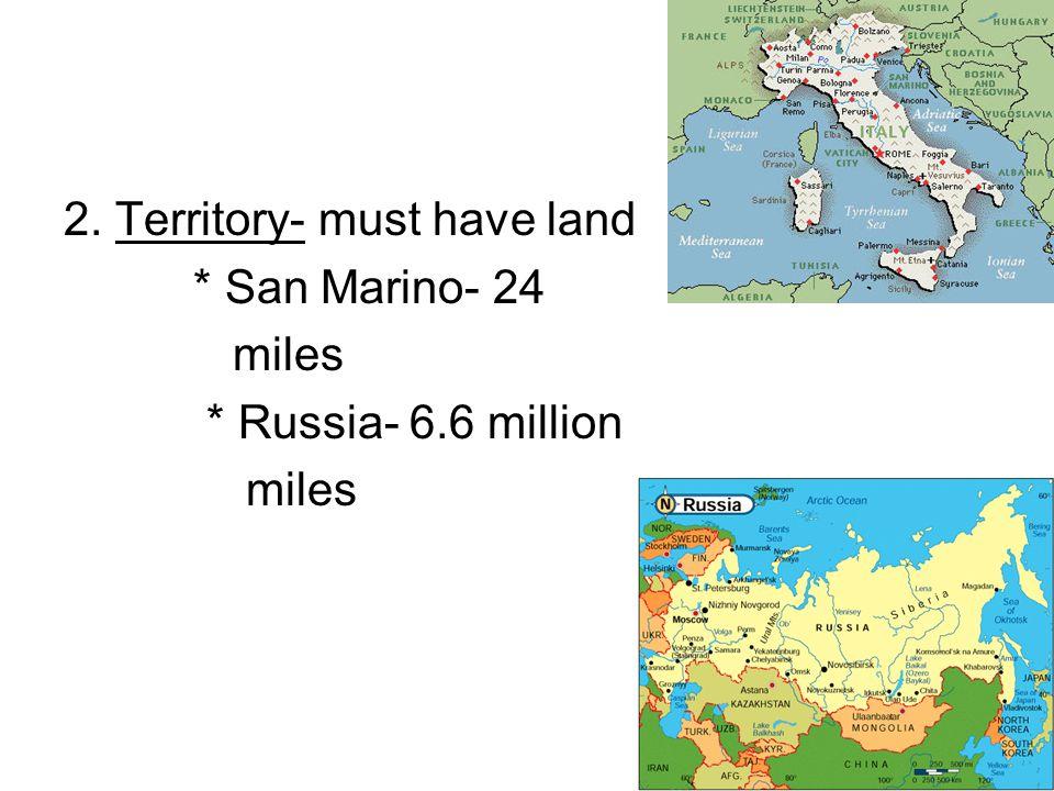 2. Territory- must have land * San Marino- 24 miles * Russia- 6.6 million miles