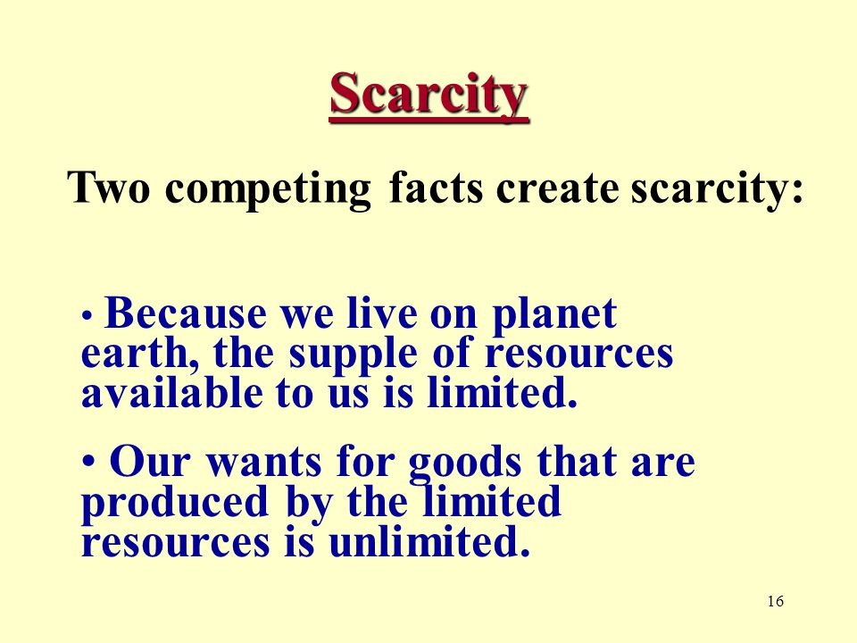 16 Scarcity Two competing facts create scarcity: Because we live on planet earth, the supple of resources available to us is limited.