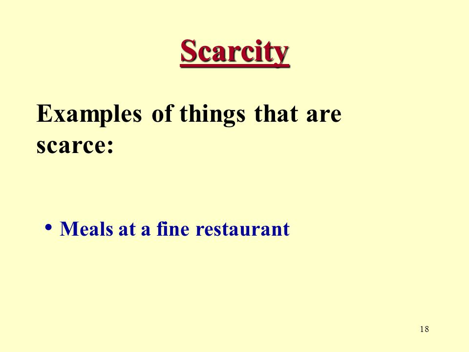 18 Scarcity Examples of things that are scarce: Meals at a fine restaurant
