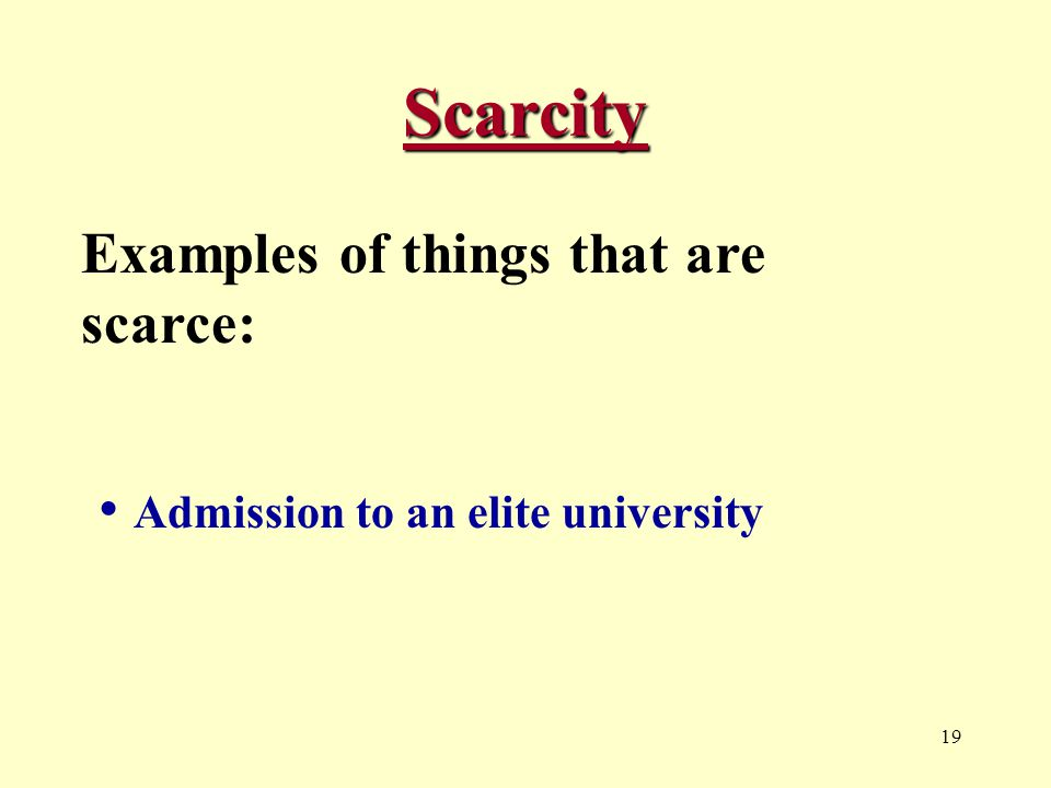 19 Scarcity Examples of things that are scarce: Admission to an elite university