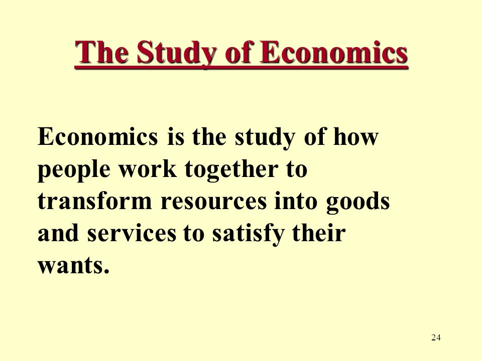 24 The Study of Economics Economics is the study of how people work together to transform resources into goods and services to satisfy their wants.