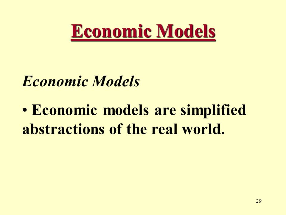 29 Economic Models Economic models are simplified abstractions of the real world.