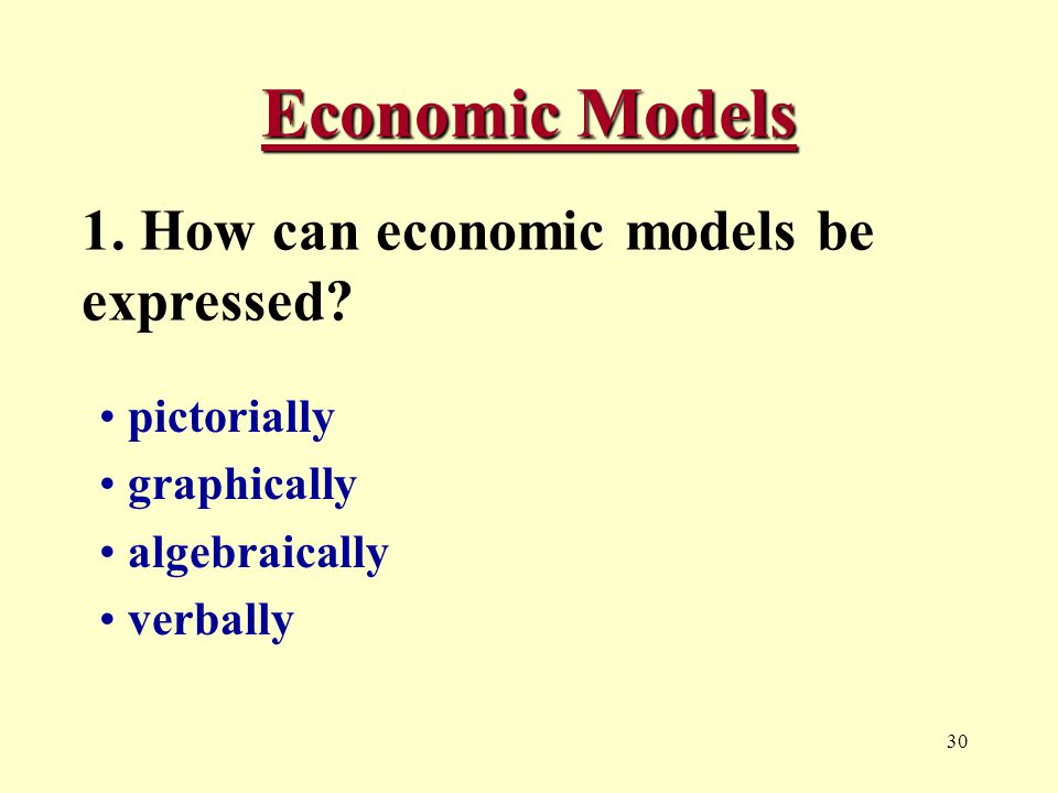 30 Economic Models 1. How can economic models be expressed.
