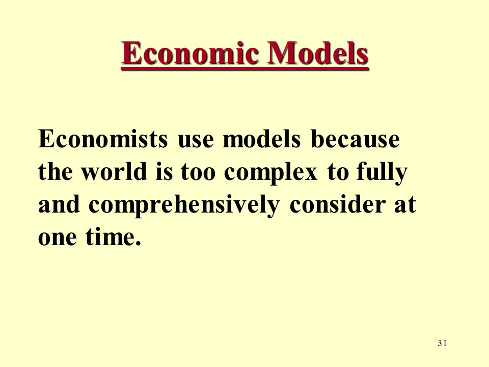 31 Economic Models Economists use models because the world is too complex to fully and comprehensively consider at one time.