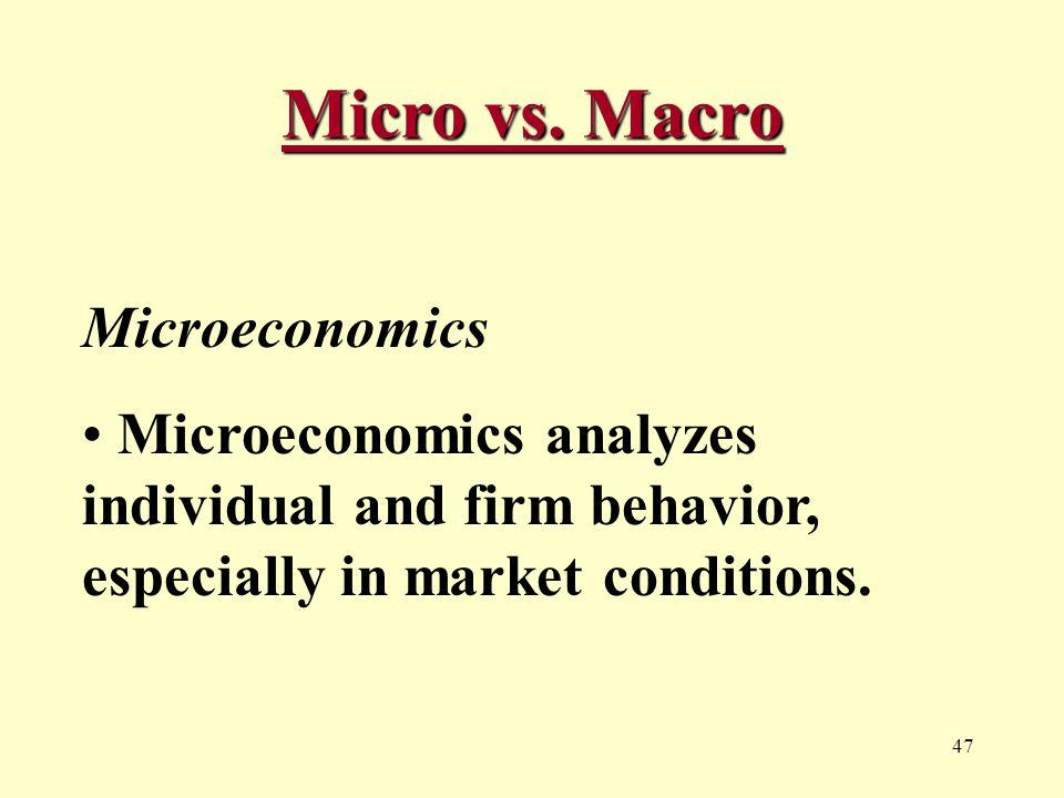 47 Micro vs. Macro Microeconomics Microeconomics analyzes individual and firm behavior, especially in market conditions.