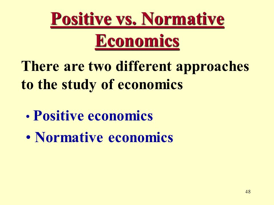 48 Positive vs. Normative Economics There are two different approaches to the study of economics Positive economics Normative economics