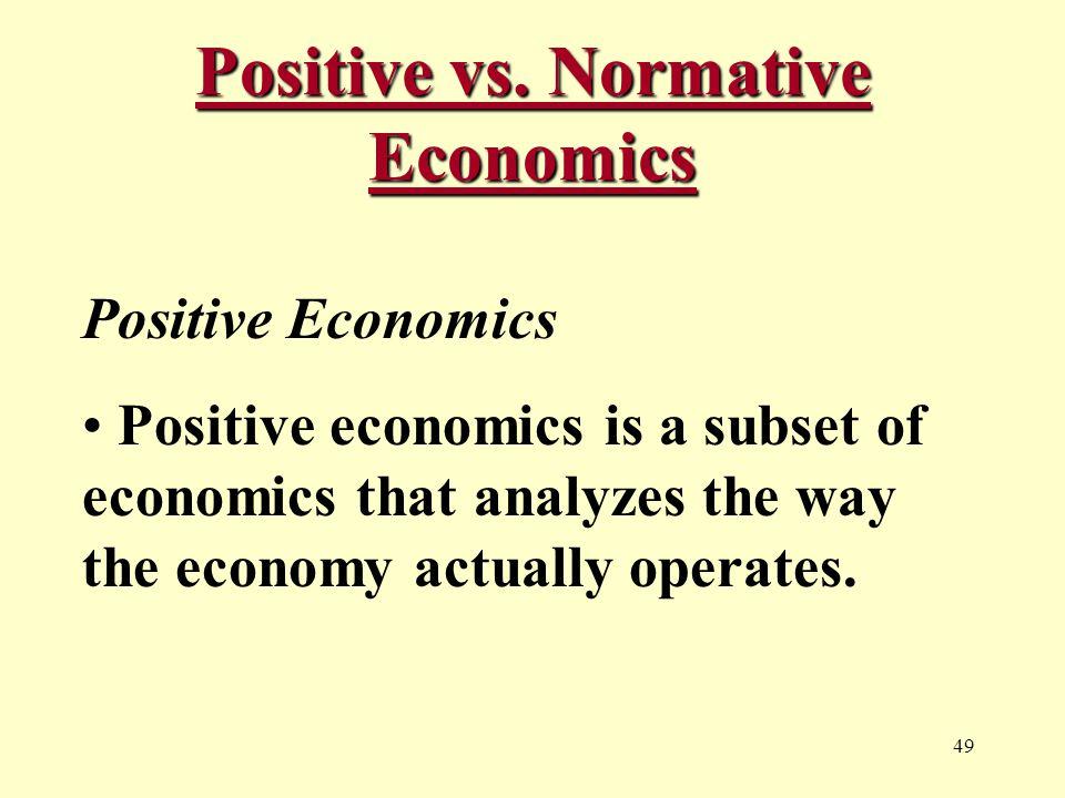 49 Positive vs. Normative Economics Positive Economics Positive economics is a subset of economics that analyzes the way the economy actually operates