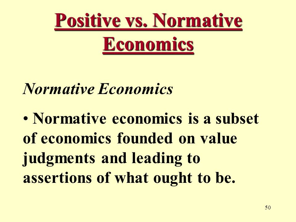 50 Positive vs. Normative Economics Normative Economics Normative economics is a subset of economics founded on value judgments and leading to asserti
