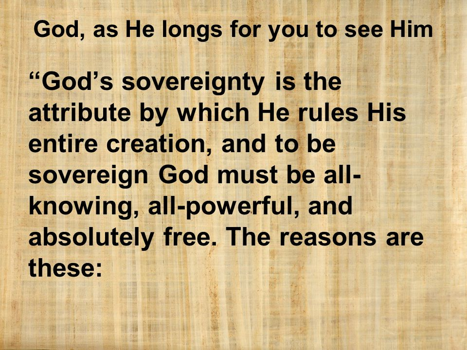 God, as He longs for you to see Him God's sovereignty is the attribute by which He rules His entire creation, and to be sovereign God must be all- knowing, all-powerful, and absolutely free.