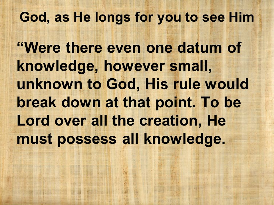 God, as He longs for you to see Him Were there even one datum of knowledge, however small, unknown to God, His rule would break down at that point.