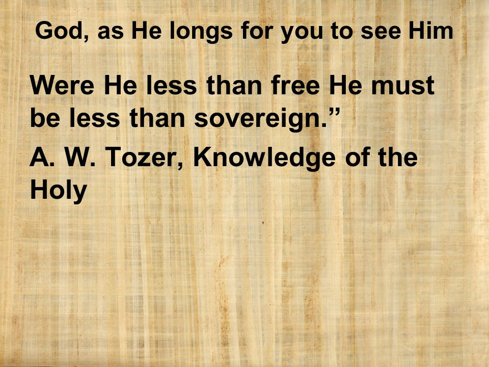 God, as He longs for you to see Him Were He less than free He must be less than sovereign. A.