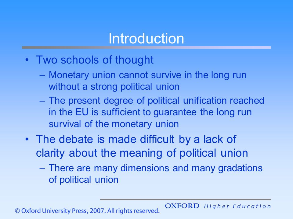 Introduction Two schools of thought –Monetary union cannot survive in the long run without a strong political union –The present degree of political u