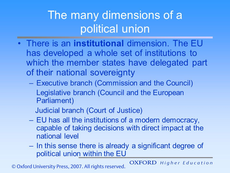 The many dimensions of a political union There is an institutional dimension. The EU has developed a whole set of institutions to which the member sta