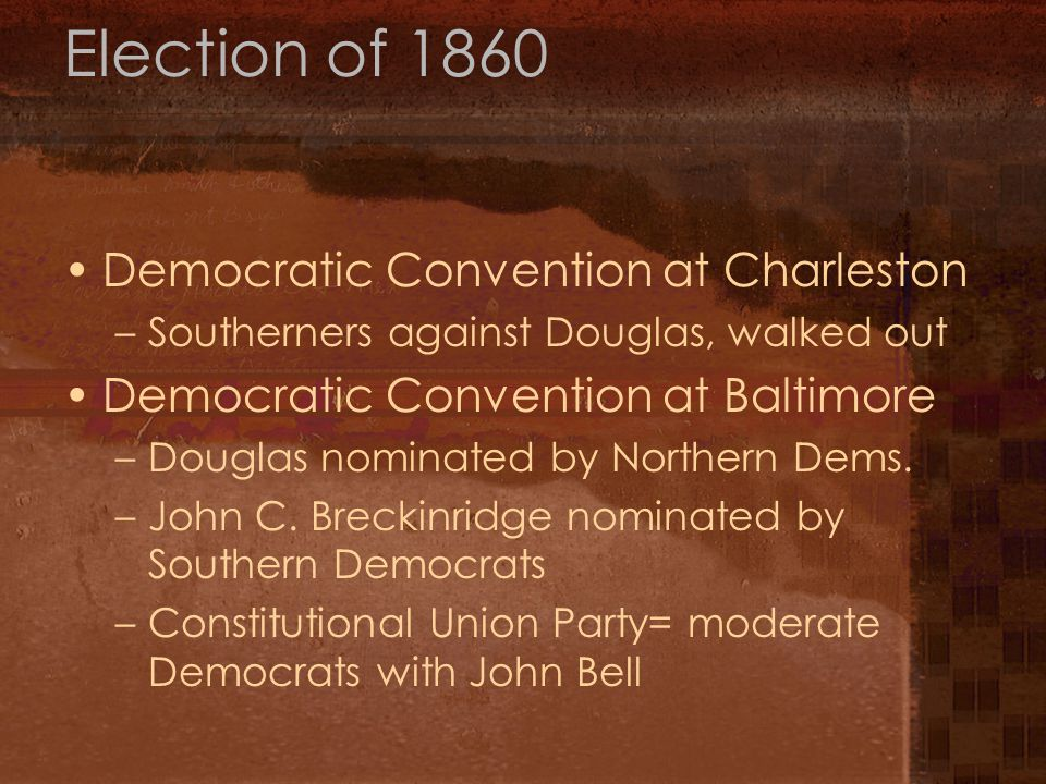 Election of 1860 Democratic Convention at Charleston –Southerners against Douglas, walked out Democratic Convention at Baltimore –Douglas nominated by Northern Dems.