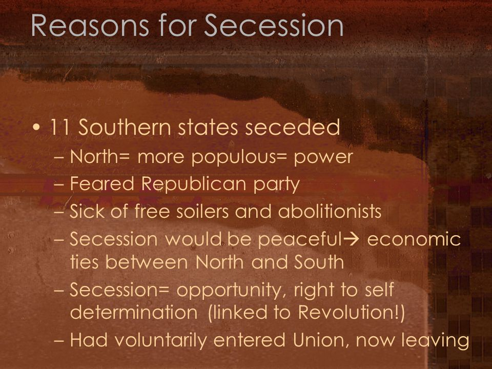 Reasons for Secession 11 Southern states seceded –North= more populous= power –Feared Republican party –Sick of free soilers and abolitionists –Secession would be peaceful  economic ties between North and South –Secession= opportunity, right to self determination (linked to Revolution!) –Had voluntarily entered Union, now leaving