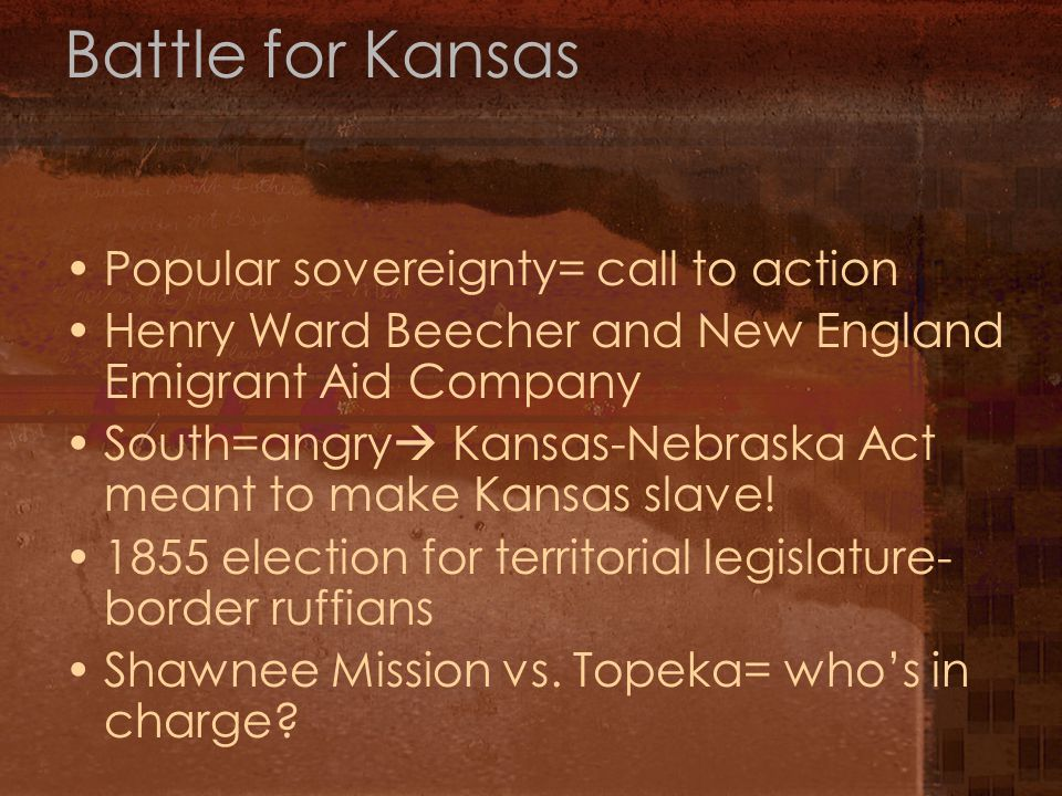 Battle for Kansas Popular sovereignty= call to action Henry Ward Beecher and New England Emigrant Aid Company South=angry  Kansas-Nebraska Act meant to make Kansas slave.