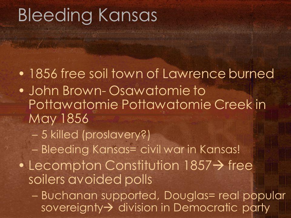 Bleeding Kansas 1856 free soil town of Lawrence burned John Brown- Osawatomie to Pottawatomie Pottawatomie Creek in May 1856 –5 killed (proslavery ) –Bleeding Kansas= civil war in Kansas.