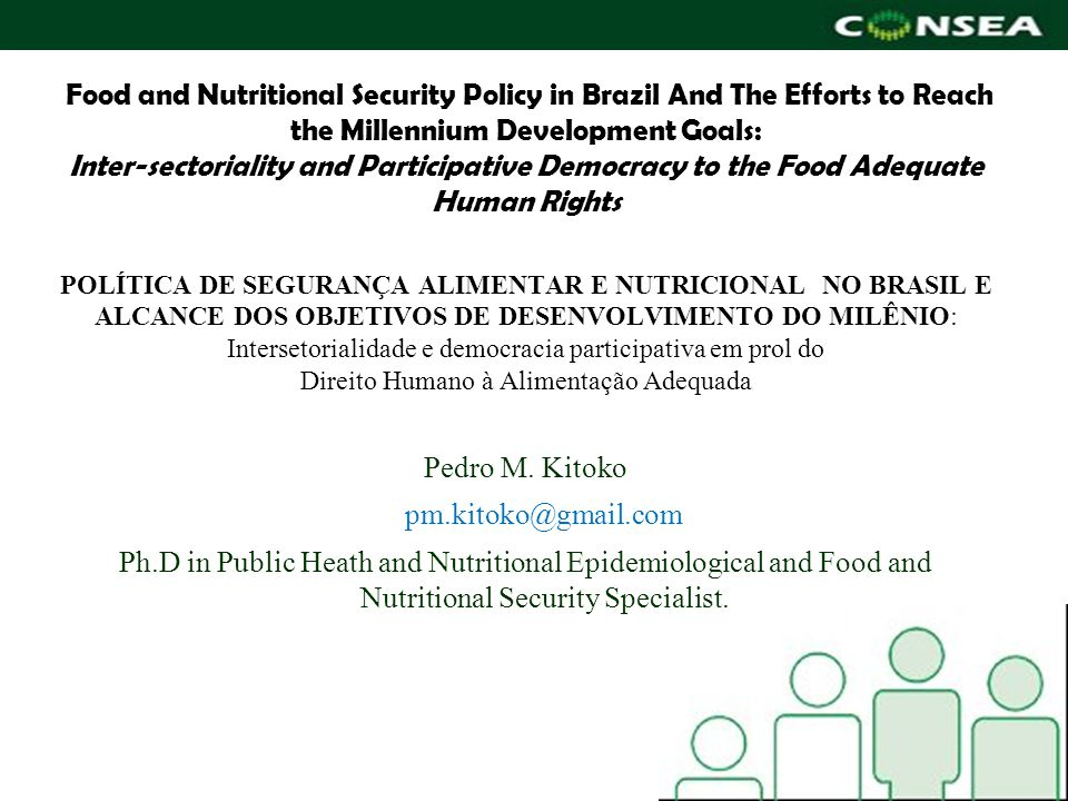 Food and Nutritional Security Policy in Brazil And The Efforts to Reach the Millennium Development Goals: Inter-sectoriality and Participative Democracy to the Food Adequate Human Rights POLÍTICA DE SEGURANÇA ALIMENTAR E NUTRICIONAL NO BRASIL E ALCANCE DOS OBJETIVOS DE DESENVOLVIMENTO DO MILÊNIO: Intersetorialidade e democracia participativa em prol do Direito Humano à Alimentação Adequada Pedro M.