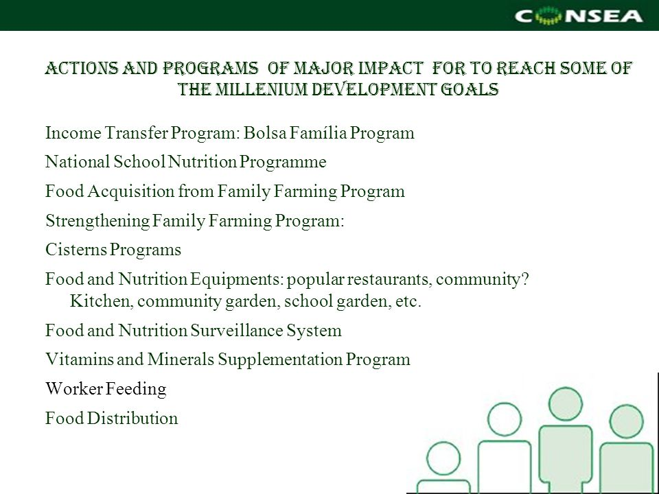 Actions and programs of major impact for to reach some of the millenium development goals Income Transfer Program: Bolsa Família Program National School Nutrition Programme Food Acquisition from Family Farming Program Strengthening Family Farming Program: Cisterns Programs Food and Nutrition Equipments: popular restaurants, community.