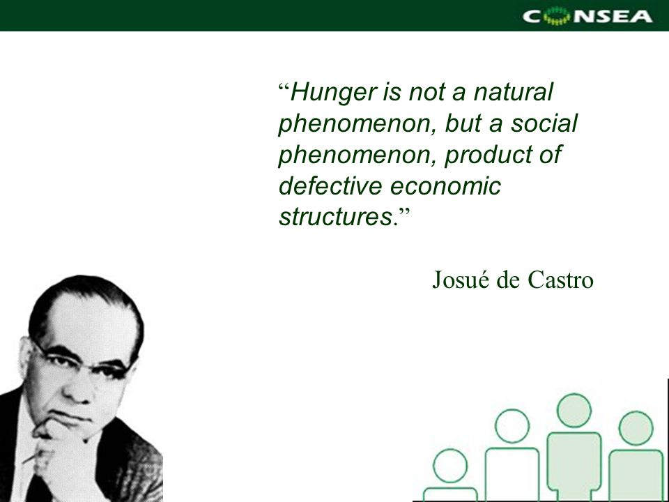 Hunger is not a natural phenomenon, but a social phenomenon, product of defective economic structures. Josué de Castro