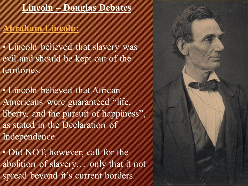 Douglas believed that each territory should be able to decide on its' own whether or not to allow slavery by using popular sovereignty. Lincoln – Doug