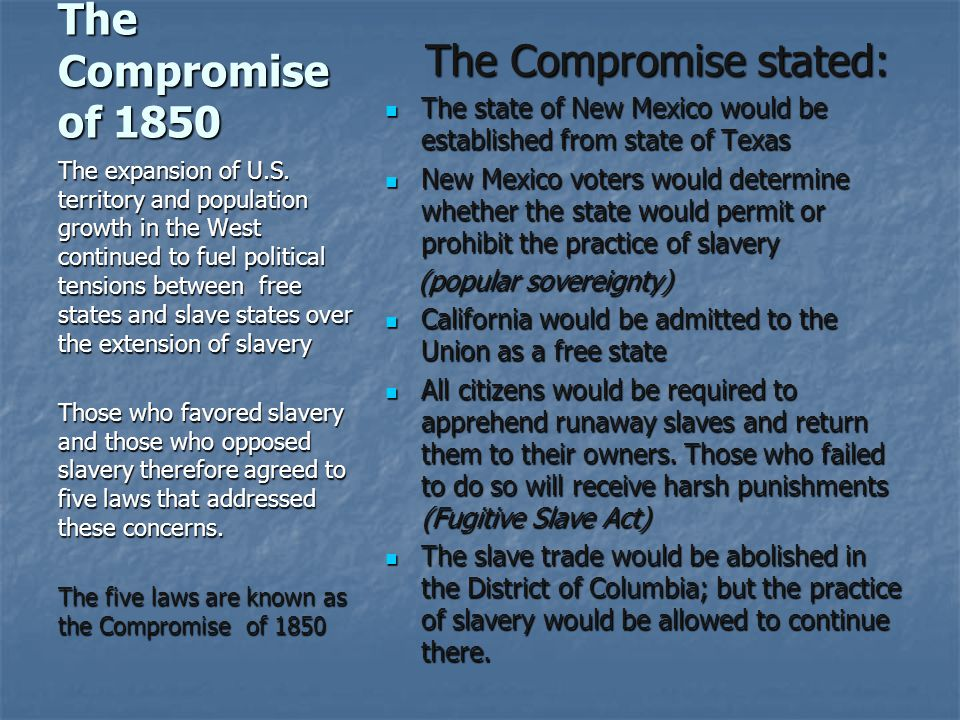 The Compromise of 1850 The Compromise stated: The Compromise stated: The state of New Mexico would be established from state of Texas The state of New Mexico would be established from state of Texas New Mexico voters would determine whether the state would permit or prohibit the practice of slavery New Mexico voters would determine whether the state would permit or prohibit the practice of slavery (popular sovereignty) (popular sovereignty) California would be admitted to the Union as a free state California would be admitted to the Union as a free state All citizens would be required to apprehend runaway slaves and return them to their owners.