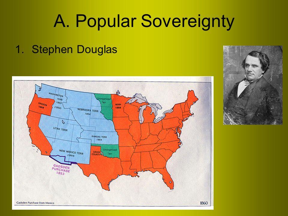A. Popular Sovereignty 1.Stephen Douglas