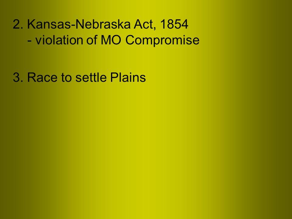 2. Kansas-Nebraska Act, 1854 - violation of MO Compromise 3. Race to settle Plains