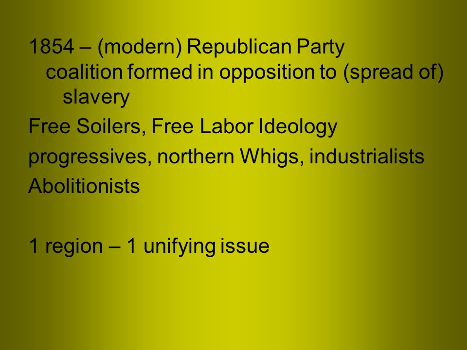 1854 – (modern) Republican Party coalition formed in opposition to (spread of) slavery Free Soilers, Free Labor Ideology progressives, northern Whigs, industrialists Abolitionists 1 region – 1 unifying issue