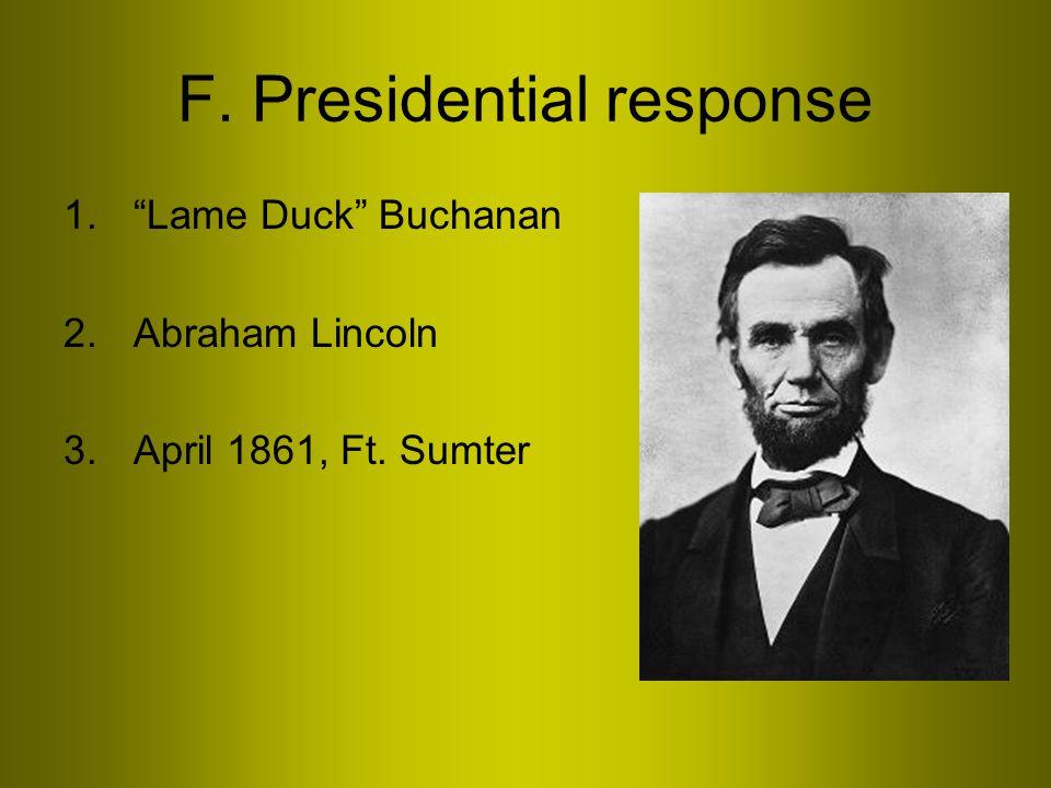 F. Presidential response 1. Lame Duck Buchanan 2.Abraham Lincoln 3.April 1861, Ft. Sumter