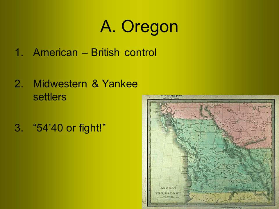 A. Oregon 1.American – British control 2.Midwestern & Yankee settlers 3. 54'40 or fight!