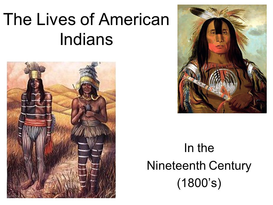 The Lives of American Indians in the 19 th Century Today we are going to begin learning about how our new nation – the United States of America – and its new government leaders – our founding fathers – decided to deal with the American Indians.