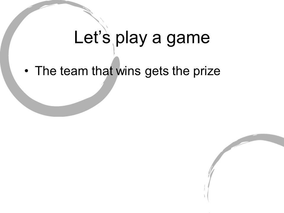Let's play a game The team that wins gets the prize