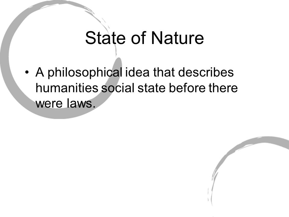 State of Nature A philosophical idea that describes humanities social state before there were laws.