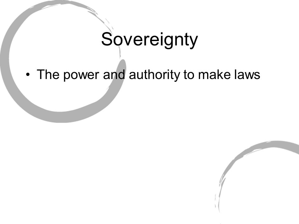 Sovereignty The power and authority to make laws