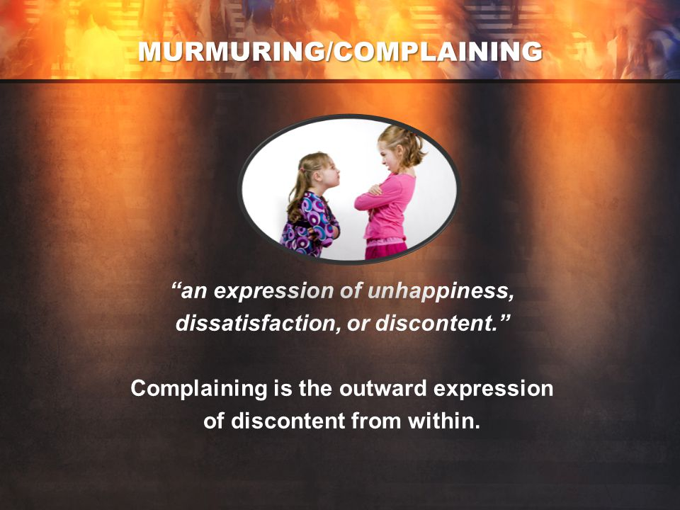 MURMURING/COMPLAINING an expression of unhappiness, dissatisfaction, or discontent. Complaining is the outward expression of discontent from within.