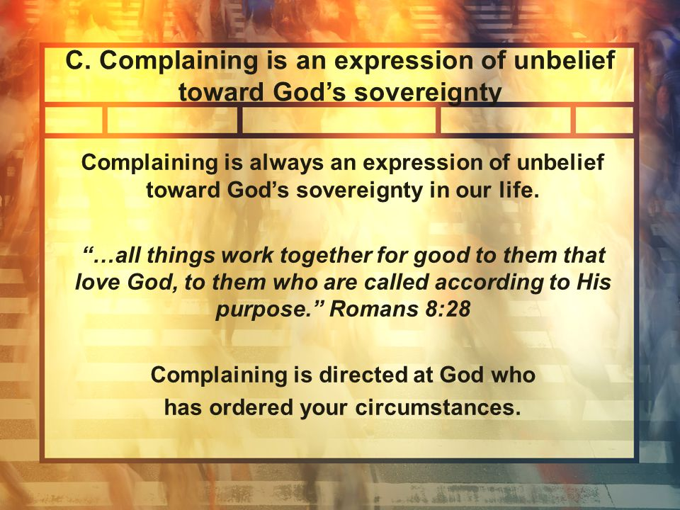 THREE REASONS GOD HATES COMPLAINING COMPLAINING DENIES GOD'S SOVEREIGNTY COMPLAINING DISRUPTS CHRISTIAN UNITY COMPLAINING DISCREDITS OUR CHRISTIAN TESTIMONY Praise is the best deterrent for complaining.