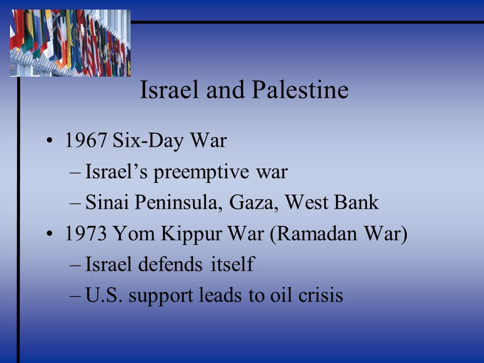 Israel and Palestine 1967 Six-Day War –Israel's preemptive war –Sinai Peninsula, Gaza, West Bank 1973 Yom Kippur War (Ramadan War) –Israel defends itself –U.S.