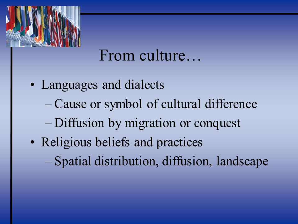 From culture… Languages and dialects –Cause or symbol of cultural difference –Diffusion by migration or conquest Religious beliefs and practices –Spatial distribution, diffusion, landscape