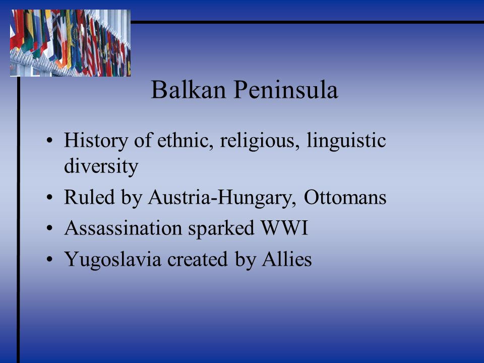Balkan Peninsula History of ethnic, religious, linguistic diversity Ruled by Austria-Hungary, Ottomans Assassination sparked WWI Yugoslavia created by Allies