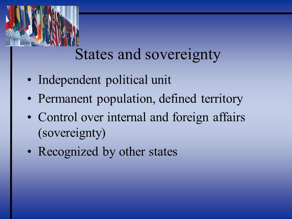 States and sovereignty Independent political unit Permanent population, defined territory Control over internal and foreign affairs (sovereignty) Recognized by other states